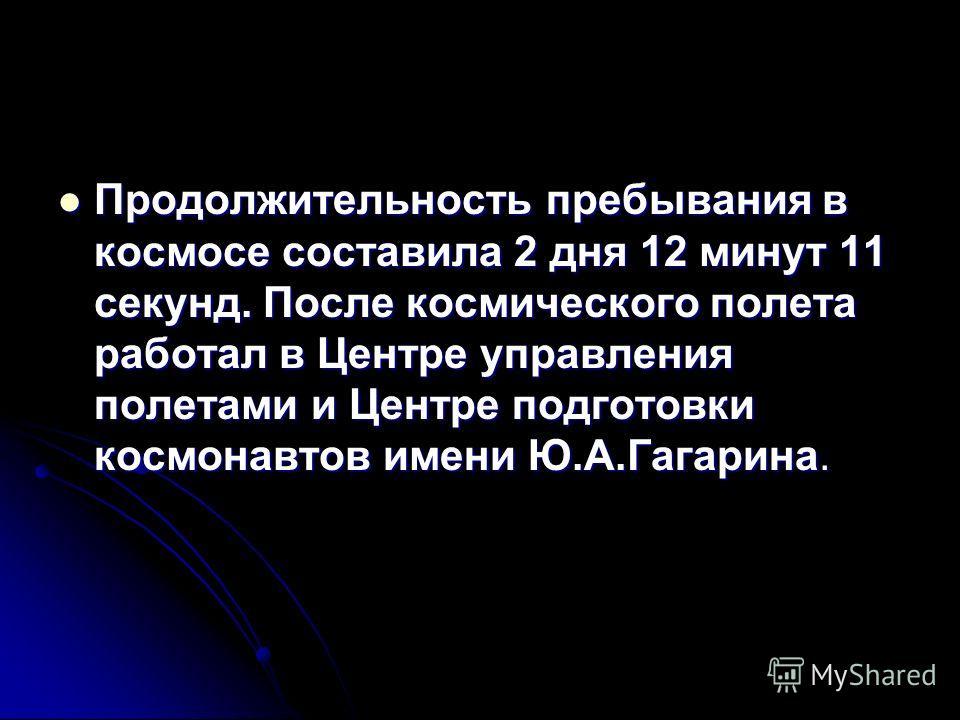 Продолжительность пребывания в космосе составила 2 дня 12 минут 11 секунд. После космического полета работал в Центре управления полетами и Центре подготовки космонавтов имени Ю.А.Гагарина. Продолжительность пребывания в космосе составила 2 дня 12 ми