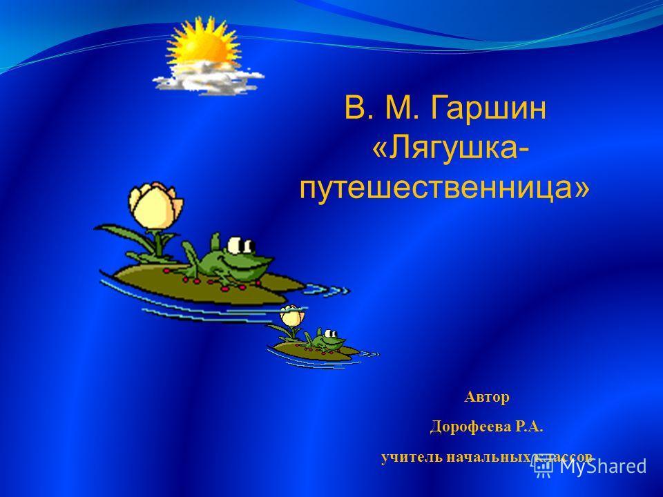 В. М. Гаршин «Лягушка- путешественница» Автор Дорофеева Р.А. учитель начальных классов