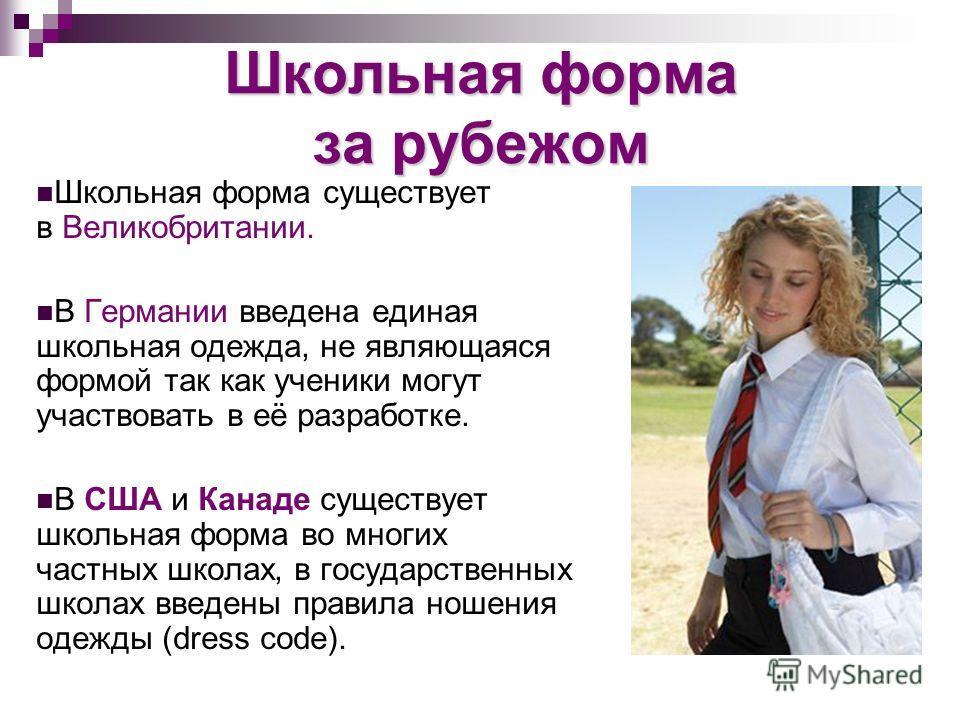 Школьная форма за рубежом Школьная форма существует в Великобритании. В Германии введена единая школьная одежда, не являющаяся формой так как ученики могут участвовать в её разработке. В США и Канаде существует школьная форма во многих частных школах
