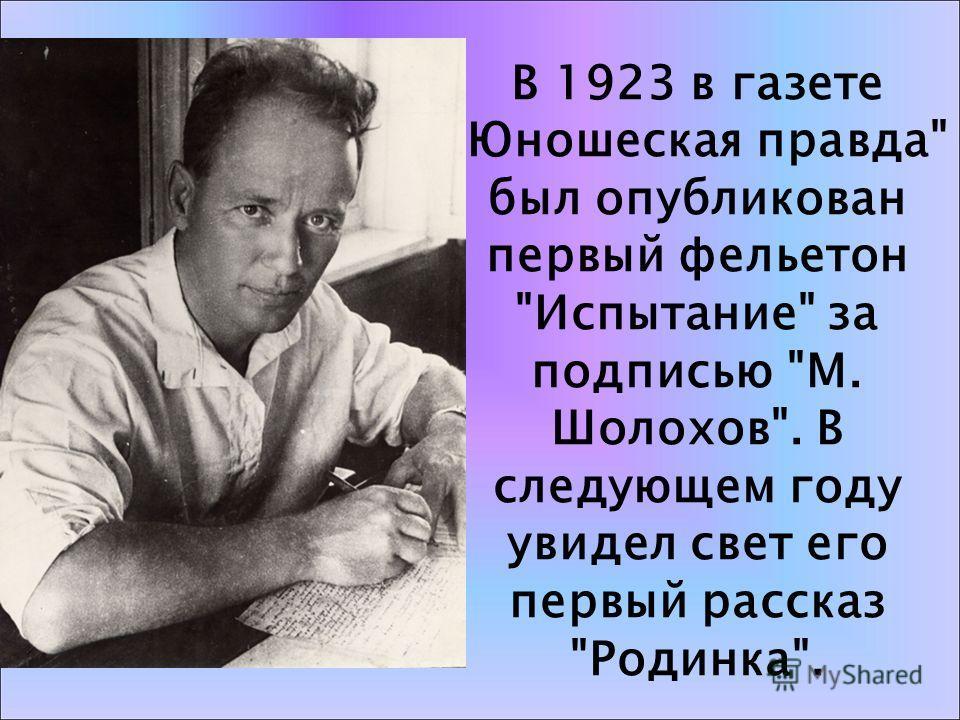 В 1923 в газете Юношеская правда был опубликован первый фельетон Испытание за подписью М. Шолохов. В следующем году увидел свет его первый рассказ Родинка.