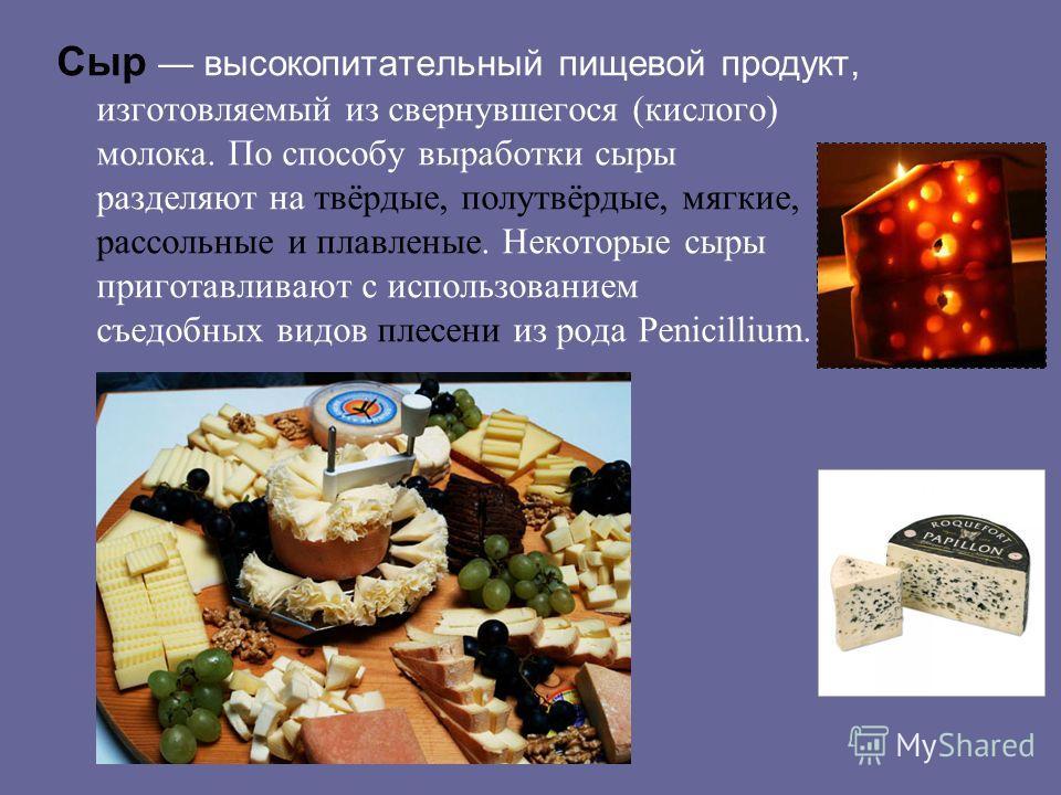 Сыр высокопитательный пищевой продукт, изготовляемый из свернувшегося (кислого) молока. По способу выработки сыры разделяют на твёрдые, полутвёрдые, мягкие, рассольные и плавленые. Некоторые сыры приготавливают с использованием съедобных видов плесен