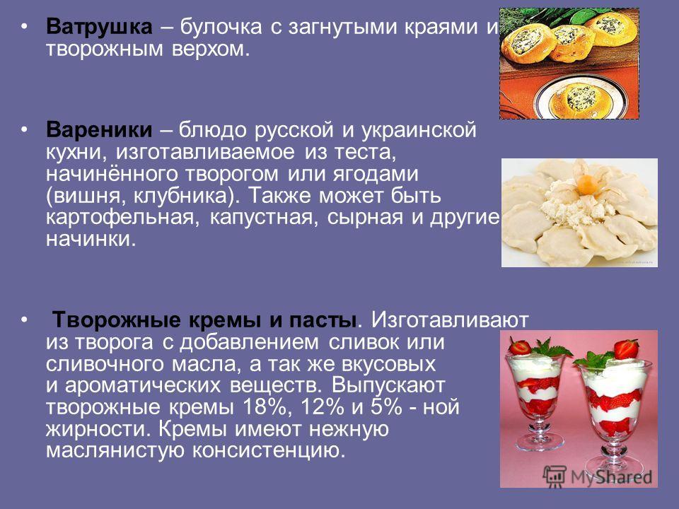 Ватрушка – булочка с загнутыми краями и творожным верхом. Вареники – блюдо русской и украинской кухни, изготавливаемое из теста, начинённого творогом или ягодами (вишня, клубника). Также может быть картофельная, капустная, сырная и другие начинки. Тв