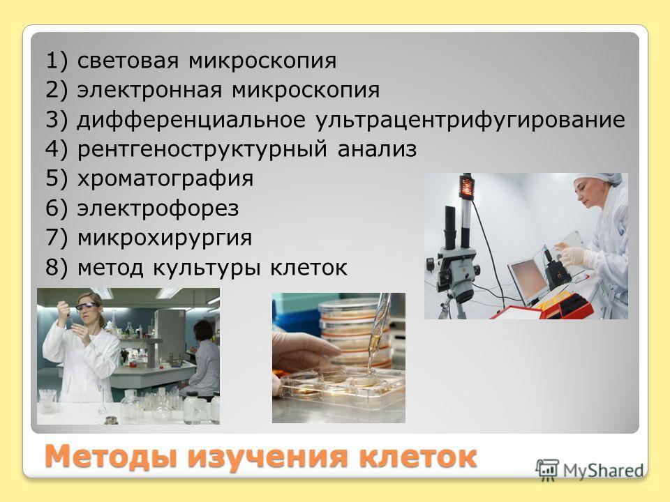 Методы изучения клеток 1) световая микроскопия 2) электронная микроскопия 3) дифференциальное ультрацентрифугирование 4) рентгеноструктурный анализ 5) хроматография 6) электрофорез 7) микрохирургия 8) метод культуры клеток