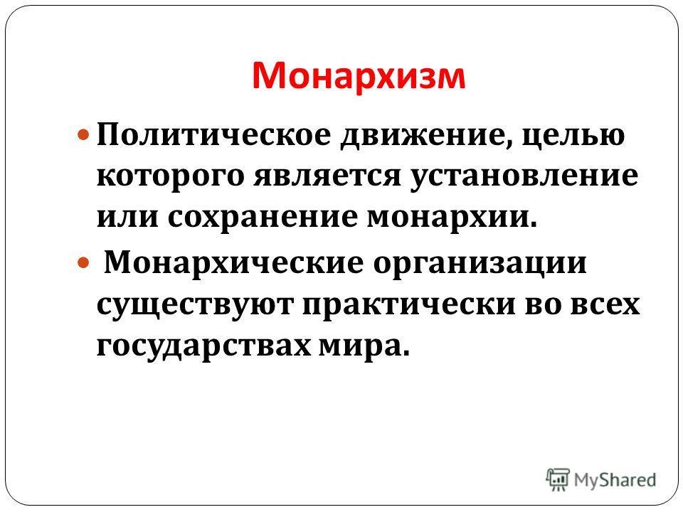Монархизм Политическое движение, целью которого является установление или сохранение монархии. Монархические организации существуют практически во всех государствах мира.
