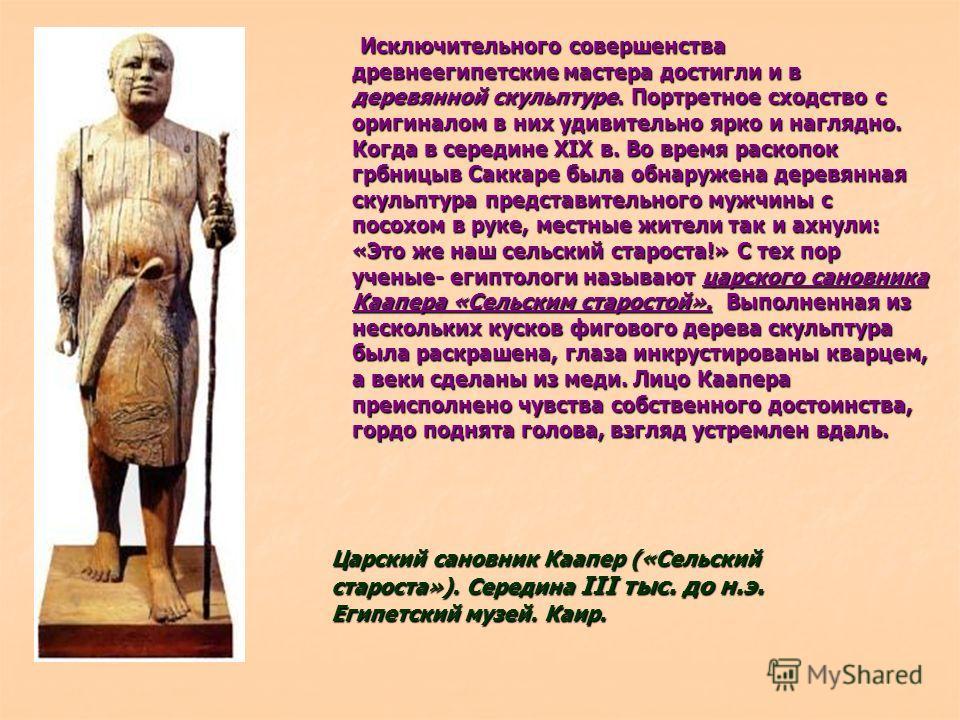 Исключительного совершенства древнеегипетские мастера достигли и в деревянной скульптуре. Портретное сходство с оригиналом в них удивительно ярко и наглядно. Когда в середине XIX в. Во время раскопок грбницыв Саккаре была обнаружена деревянная скульп
