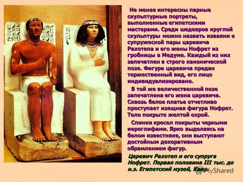 Не менее интересны парные скульптурные портреты, выполненные египетскими мастерами. Среди шедевров круглой скульптуры можно назвать изваяни е супружеской пары царевича Рахотепа и его жены Нофрет из гробницы в Медуме. Каждый из них запечатлен в строго