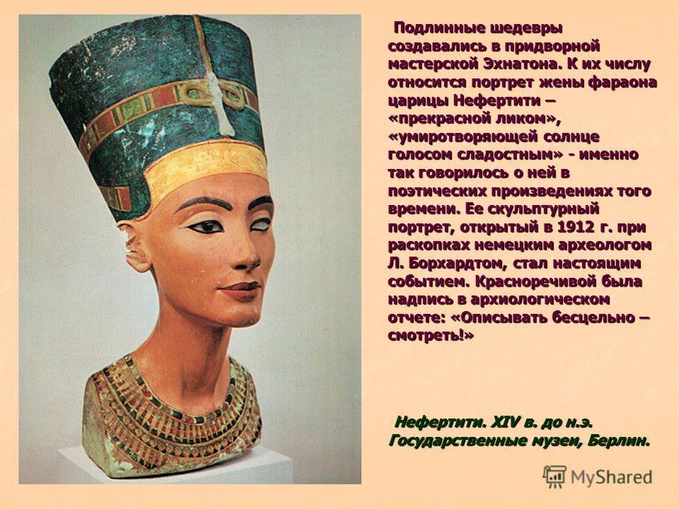 Подлинные шедевры создавались в придворной мастерской Эхнатона. К их числу относится портрет жены фараона царицы Нефертити – «прекрасной ликом», «умиротворяющей солнце голосом сладостным» - именно так говорилось о ней в поэтических произведениях того