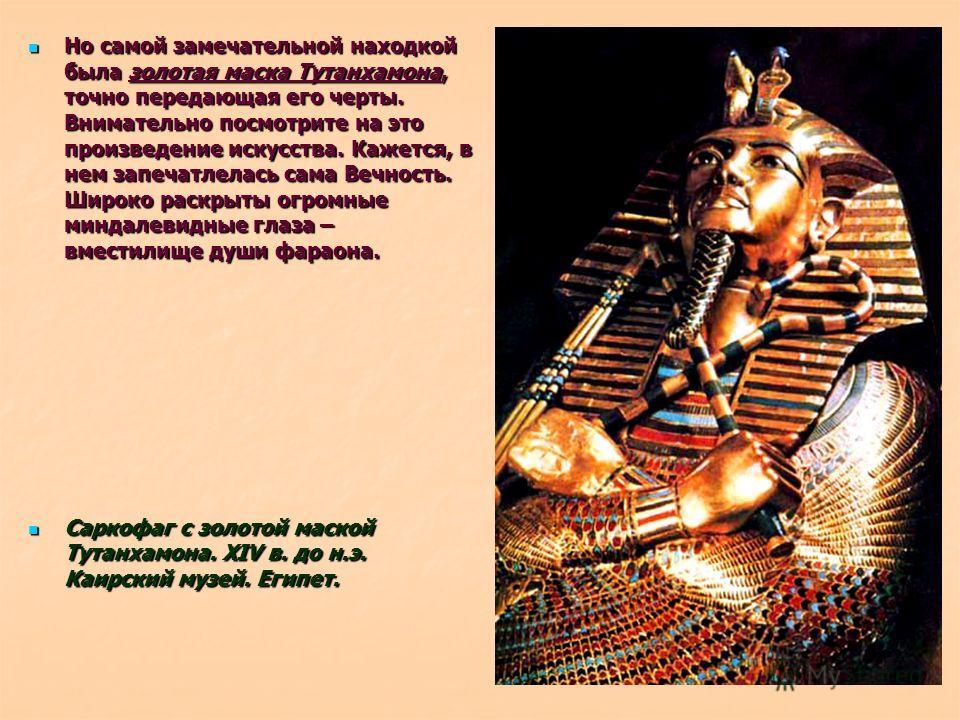 Но самой замечательной находкой была золотая маска Тутанхамона, точно передающая его черты. Внимательно посмотрите на это произведение искусства. Кажется, в нем запечатлелась сама Вечность. Широко раскрыты огромные миндалевидные глаза – вместилище ду