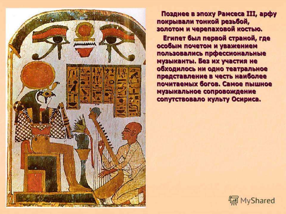Позднее в эпоху Рамсеса III, арфу покрывали тонкой резьбой, золотом и черепаховой костью. Позднее в эпоху Рамсеса III, арфу покрывали тонкой резьбой, золотом и черепаховой костью. Египет был первой страной, где особым почетом и уважением пользовались