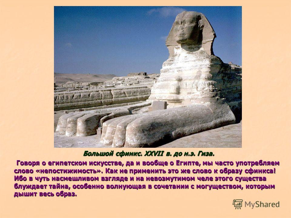 Говоря о египетском искусстве, да и вообще о Египте, мы часто употребляем слово «непостижимость». Как не применить это же слово к образу сфинкса! Ибо в чуть насмешливом взгляде и на невозмутимом челе этого существа блуждает тайна, особенно волнующая