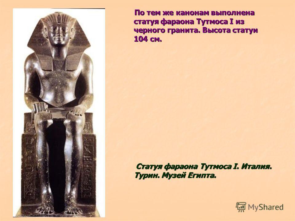 По тем же канонам выполнена статуя фараона Тутмоса I из черного гранита. Высота статуи 104 см. По тем же канонам выполнена статуя фараона Тутмоса I из черного гранита. Высота статуи 104 см. Статуя фараона Тутмоса I. Италия. Турин. Музей Египта. Стату