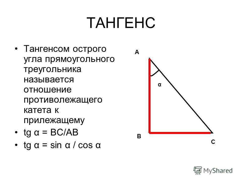 ТАНГЕНС Тангенсом острого угла прямоугольного треугольника называется отношение противолежащего катета к прилежащему tg α = ВС/АВ tg α = sin α / соs α А В С α