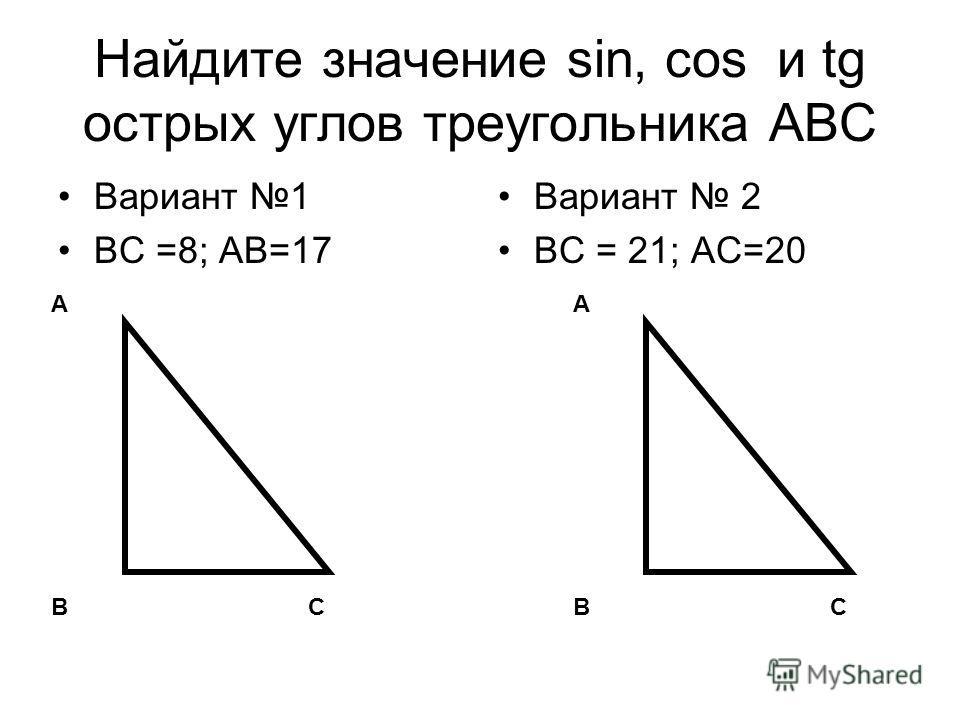 Найдите значение sin, соs и tg острых углов треугольника АВС Вариант 1 ВС =8; АВ=17 Вариант 2 ВС = 21; АС=20 А В С А В С