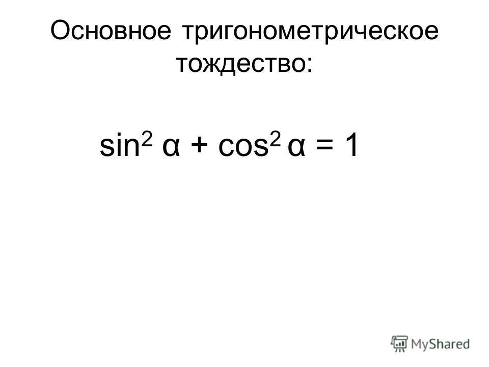 Основное тригонометрическое тождество: sin 2 α + соs 2 α = 1