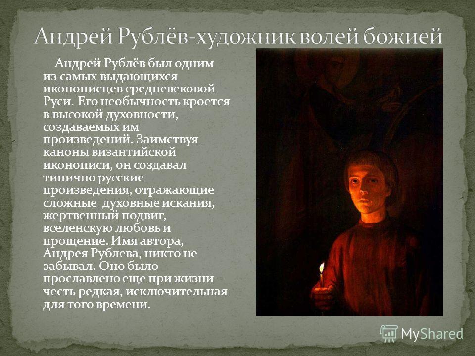 Андрей Рублёв был одним из самых выдающихся иконописцев средневековой Руси. Его необычность кроется в высокой духовности, создаваемых им произведений. Заимствуя каноны византийской иконописи, он создавал типично русские произведения, отражающие сложн