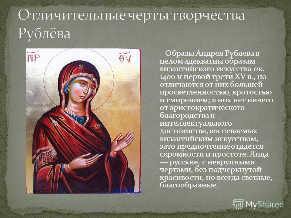 Образы Андрея Рублева в целом адекватны образам византийского искусства ок. 1400 и первой трети XV в., но отличаются от них большей просветленностью, кротостью и смирением; в них нет ничего от аристократического благородства и интеллектуального досто