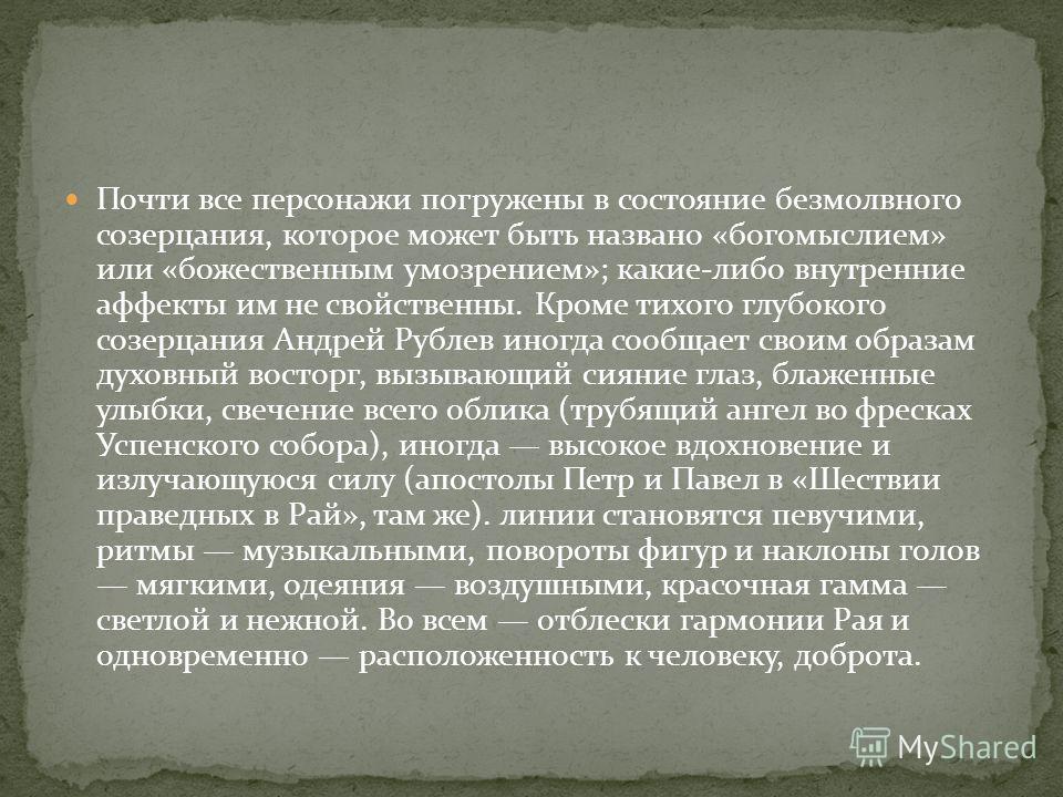 Почти все персонажи погружены в состояние безмолвного созерцания, которое может быть названо «богомыслием» или «божественным умозрением»; какие-либо внутренние аффекты им не свойственны. Кроме тихого глубокого созерцания Андрей Рублев иногда сообщает