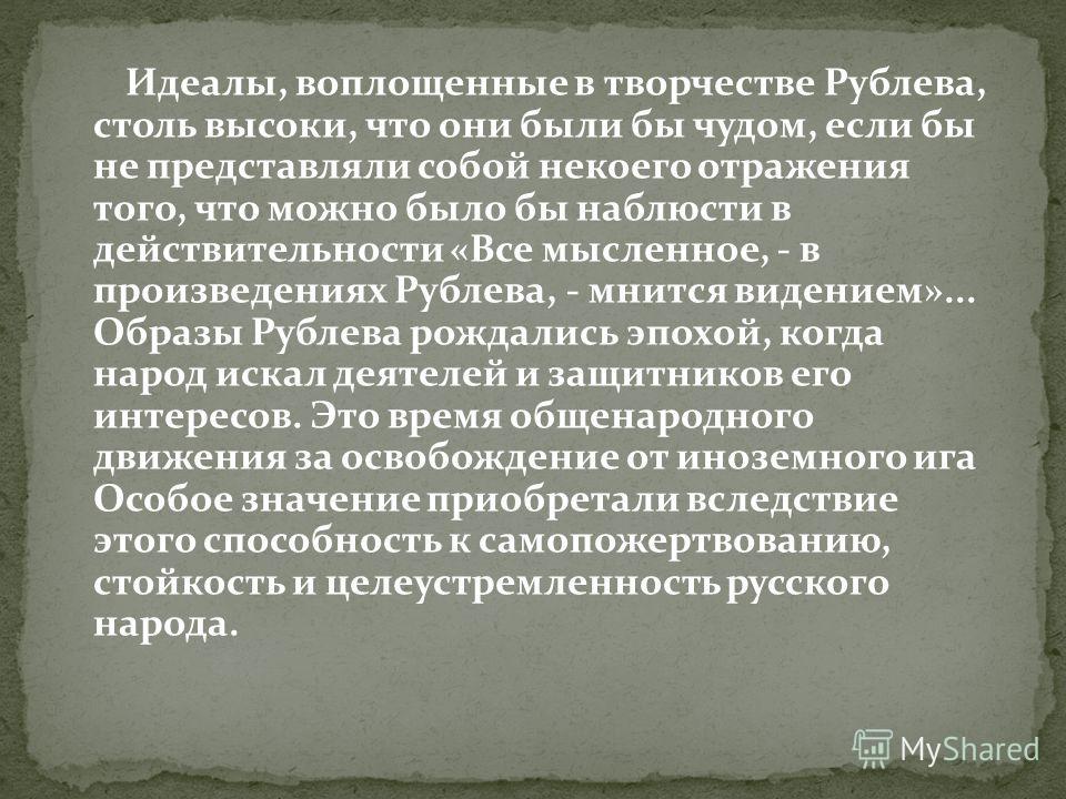 Идеалы, воплощенные в творчестве Рублева, столь высоки, что они были бы чудом, если бы не представляли собой некоего отражения того, что можно было бы наблюсти в действительности «Все мысленное, - в произведениях Рублева, - мнится видением»... Образы