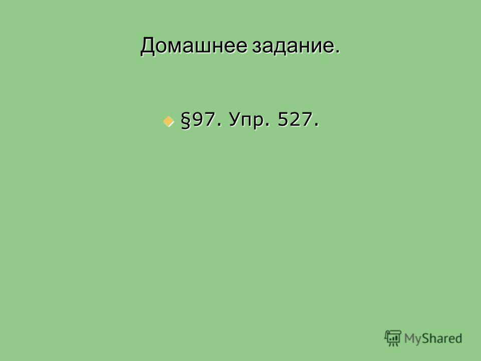 Домашнее задание. §97. Упр. 527. §97. Упр. 527.