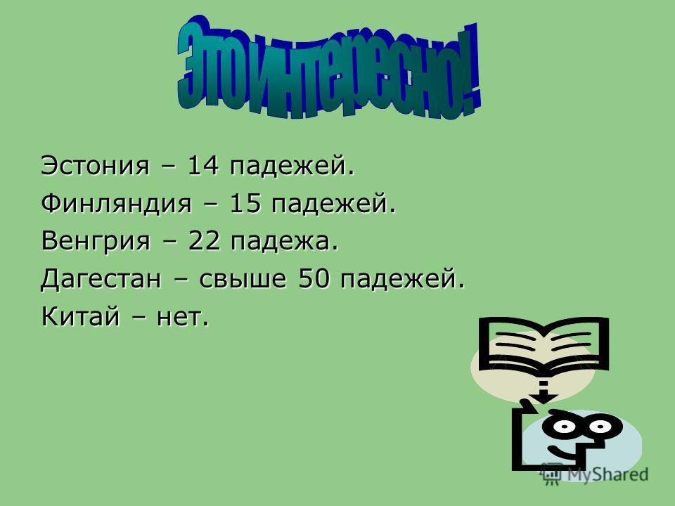 Эстония – 14 падежей. Финляндия – 15 падежей. Венгрия – 22 падежа. Дагестан – свыше 50 падежей. Китай – нет.