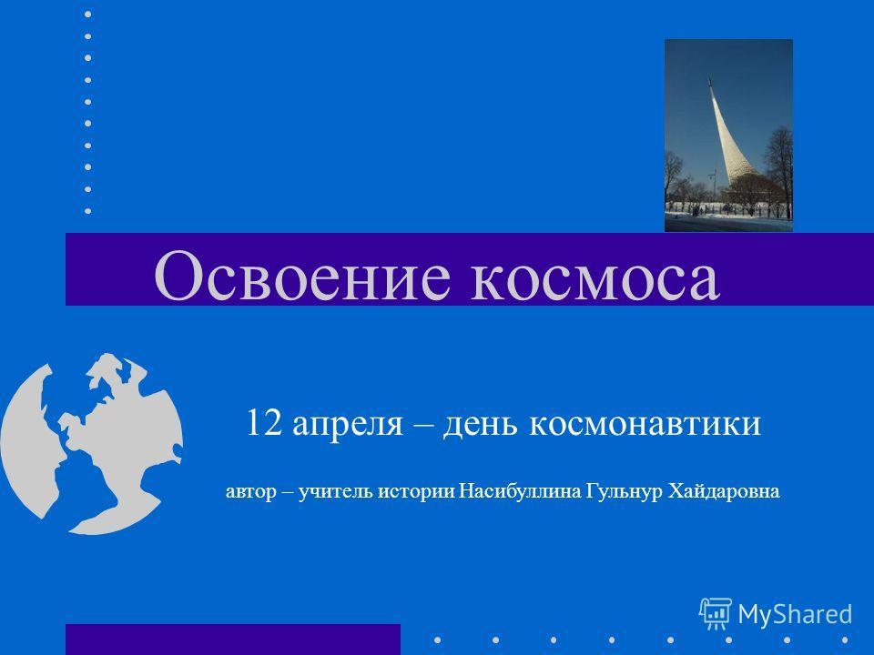 Освоение космоса 12 апреля – день космонавтики автор – учитель истории Насибуллина Гульнур Хайдаровна