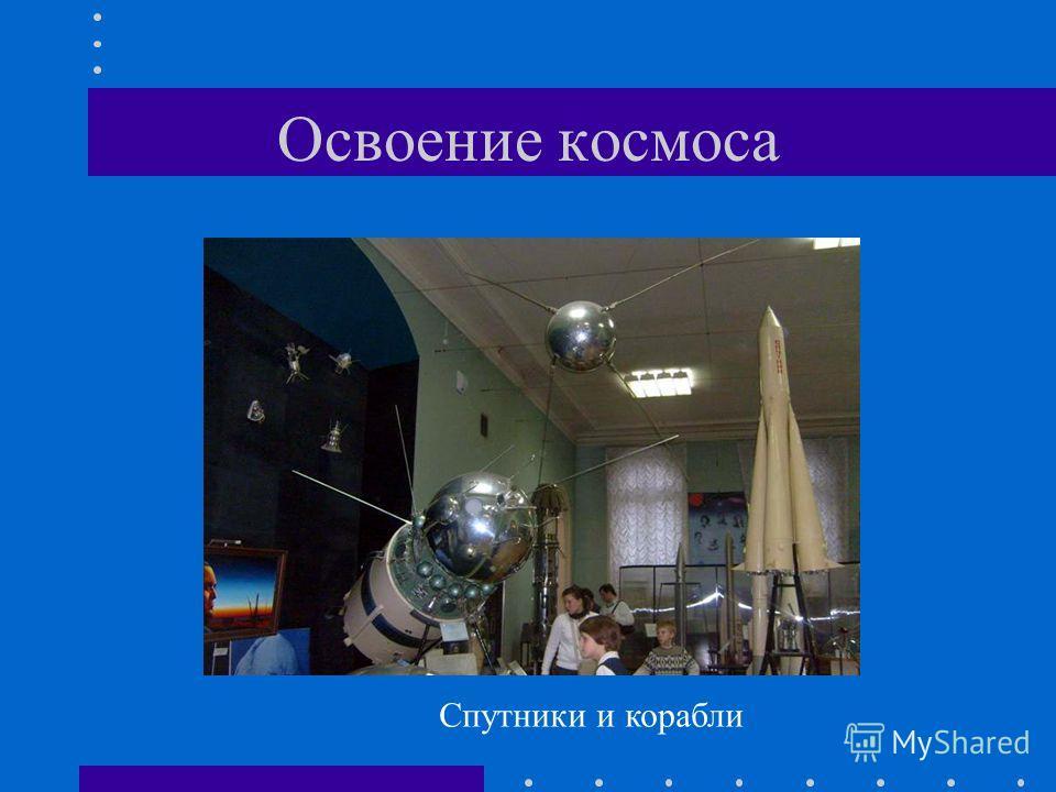 Освоение космоса Спутники и корабли