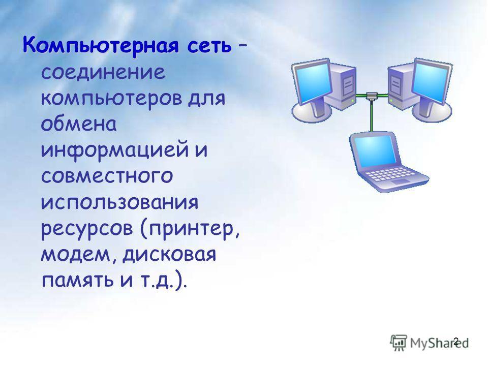 Компьютерная сеть Компьютерная сеть – соединение компьютеров для обмена информацией и совместного использования ресурсов (принтер, модем, дисковая память и т.д.). 2