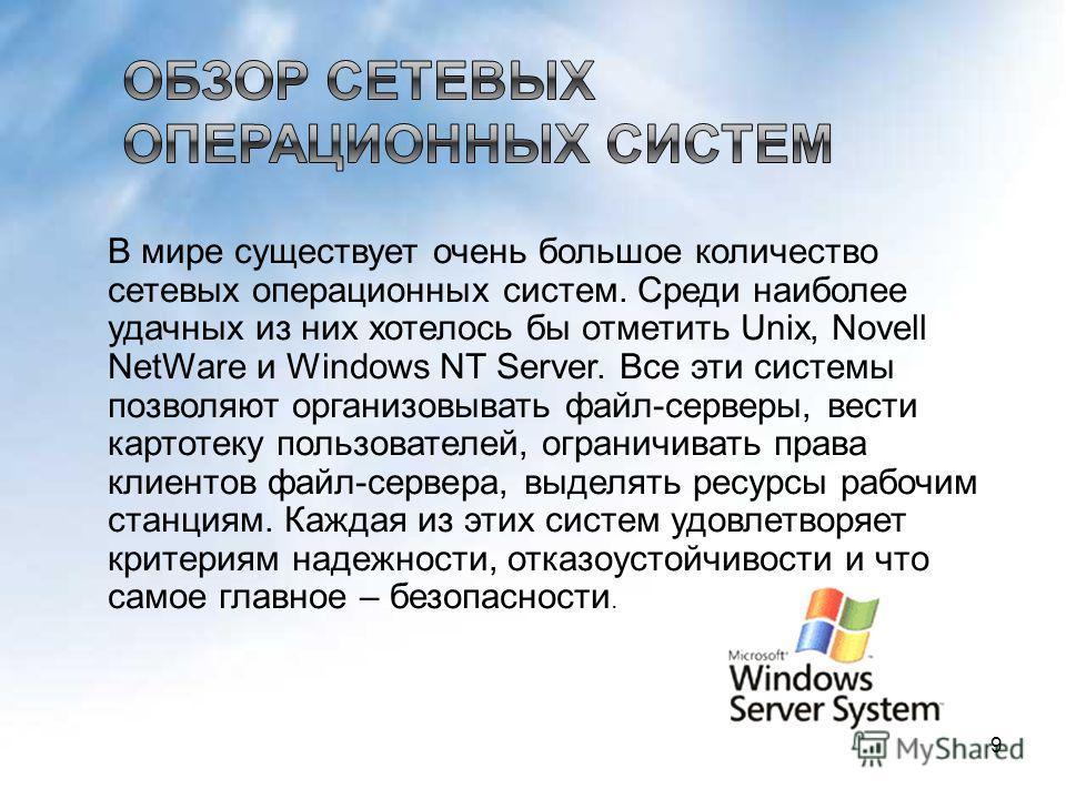 В мире существует очень большое количество сетевых операционных систем. Среди наиболее удачных из них хотелось бы отметить Unix, Novell NetWare и Windows NT Server. Все эти системы позволяют организовывать файл-серверы, вести картотеку пользователей,