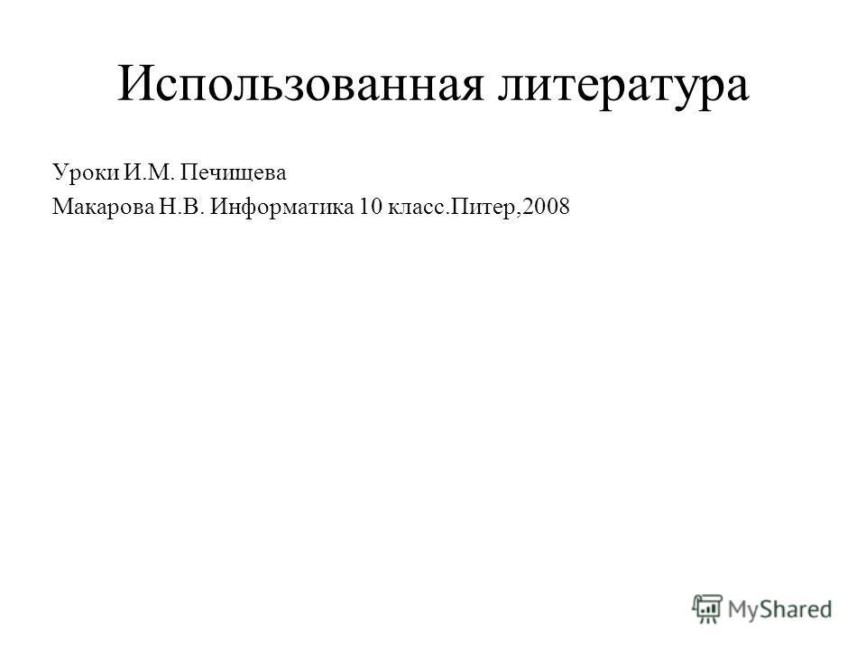 Использованная литература Уроки И.М. Печищева Макарова Н.В. Информатика 10 класс.Питер,2008