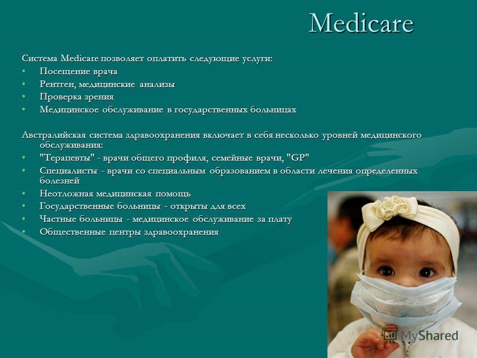 Medicare Система Medicare позволяет оплатить следующие услуги: Посещение врачаПосещение врача Рентген, медицинские анализыРентген, медицинские анализы Проверка зренияПроверка зрения Медицинское обслуживание в государственных больницахМедицинское обсл