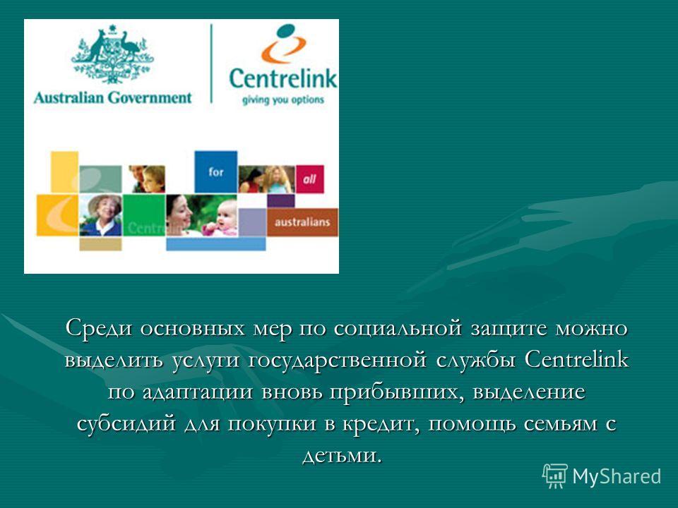 Среди основных мер по социальной защите можно выделить услуги государственной службы Centrelink по адаптации вновь прибывших, выделение субсидий для покупки в кредит, помощь семьям с детьми. Среди основных мер по социальной защите можно выделить услу