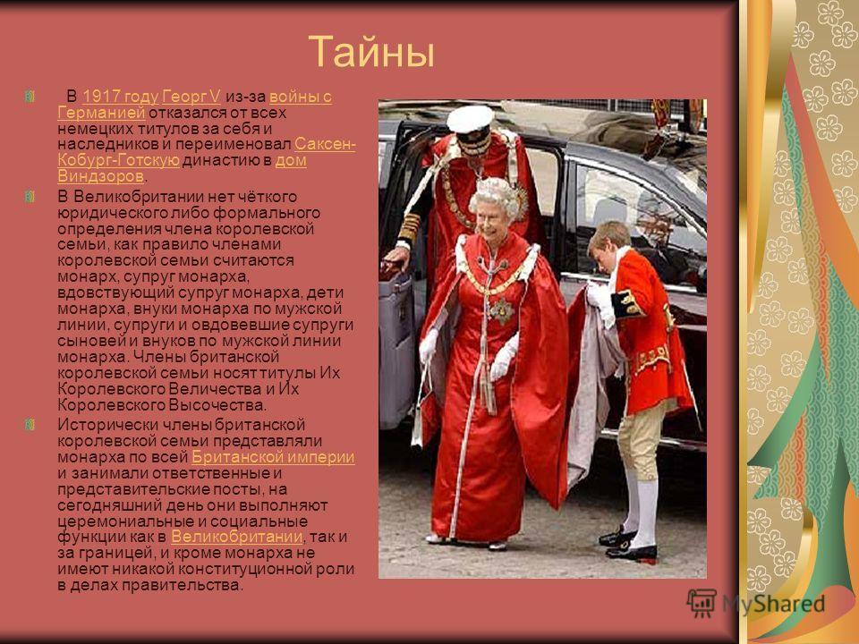 Тайны В 1917 году Георг V из-за войны с Германией отказался от всех немецких титулов за себя и наследников и переименовал Саксен- Кобург-Готскую династию в дом Виндзоров.1917 годуГеорг Vвойны с ГерманиейСаксен- Кобург-Готскуюдом Виндзоров В Великобри
