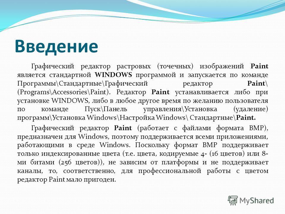 Введение Графический редактор растровых (точечных) изображений Paint является стандартной WINDOWS программой и запускается по команде Программы\Стандартные\Графический редактор Paint\ (Programs\Accessories\Paint). Редактор Paint устанавливается либо