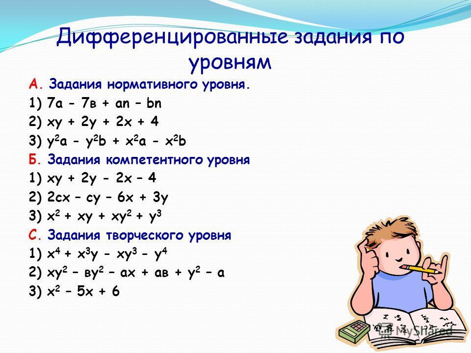 Дифференцированные задания по уровням А. Задания нормативного уровня. 1) 7а - 7в + аn – bn 2) xy + 2y + 2x + 4 3) y 2 a - y 2 b + x 2 a - x 2 b Б. Задания компетентного уровня 1) xy + 2y - 2x – 4 2) 2сх – су – 6х + 3у 3) х 2 + xy + xy 2 + y 3 С. Зада