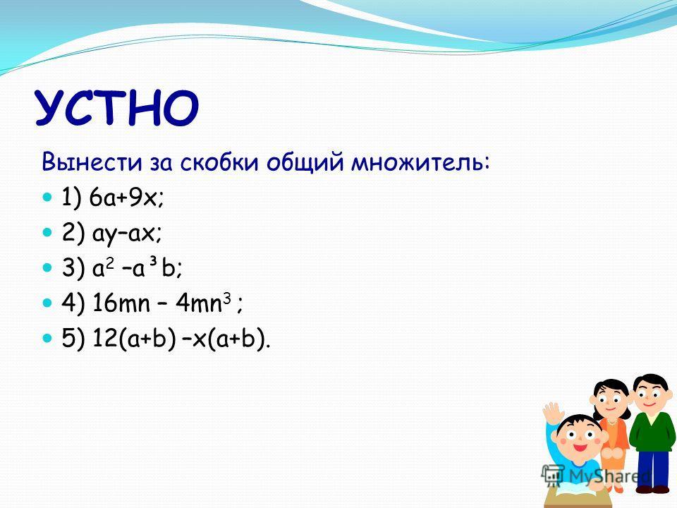 УСТНО Вынести за скобки общий множитель: 1) 6а+9х; 2) ay–ax; 3) a 2 –a³b; 4) 16mn – 4mn 3 ; 5) 12(a+b) –x(a+b).