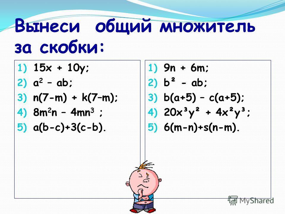 Вынеси общий множитель за скобки: 1) 15х + 10y; 2) a 2 – ab; 3) n(7-m) + k(7–m); 4) 8m 2 n – 4mn 3 ; 5) a(b-c)+3(c-b). 1) 9n + 6m; 2) b² - ab; 3) b(a+5) – c(a+5); 4) 20x³y² + 4x²y³; 5) 6(m-n)+s(n-m).