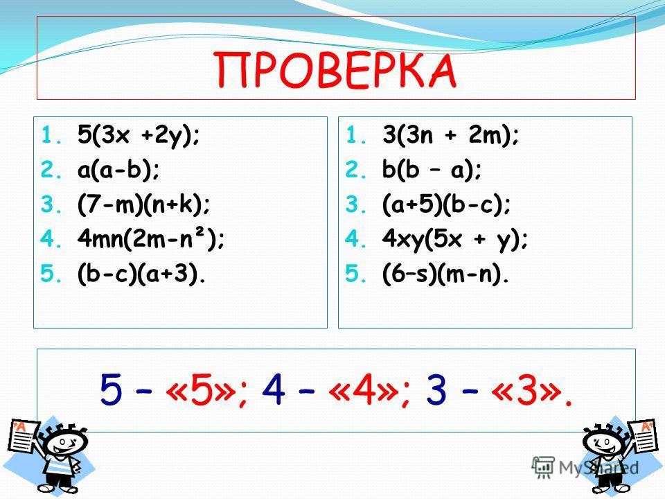ПРОВЕРКА 1. 5(3х +2у); 2. a(a-b); 3. (7-m)(n+k); 4. 4mn(2m-n²); 5. (b-c)(a+3). 1. 3(3n + 2m); 2. b(b – a); 3. (a+5)(b-c); 4. 4xy(5x + y); 5. (6–s)(m-n). 5 – «5»; 4 – «4»; 3 – «3».