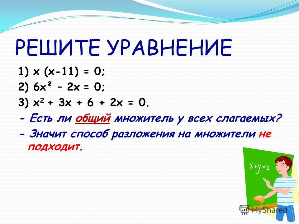 РЕШИТЕ УРАВНЕНИЕ 1) x (x-11) = 0; 2) 6x² – 2x = 0; 3) x 2 + 3x + 6 + 2x = 0. - Есть ли общий множитель у всех слагаемых? - Значит способ разложения на множители не подходит.