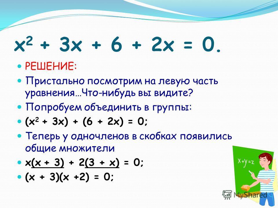 x 2 + 3x + 6 + 2x = 0. РЕШЕНИЕ: Пристально посмотрим на левую часть уравнения…Что-нибудь вы видите? Попробуем объединить в группы: (x 2 + 3x) + (6 + 2x) = 0; Теперь у одночленов в скобках появились общие множители х(x + 3) + 2(3 + x) = 0; (х + 3)(х +