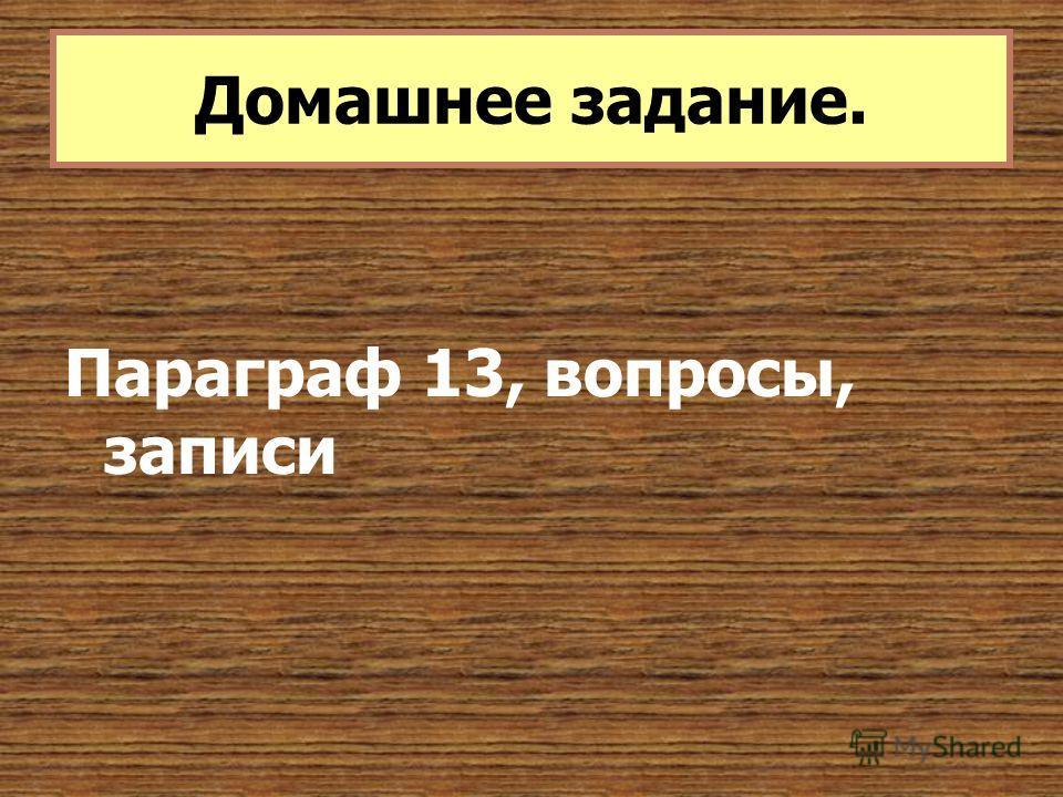 Параграф 13, вопросы, записи Домашнее задание.