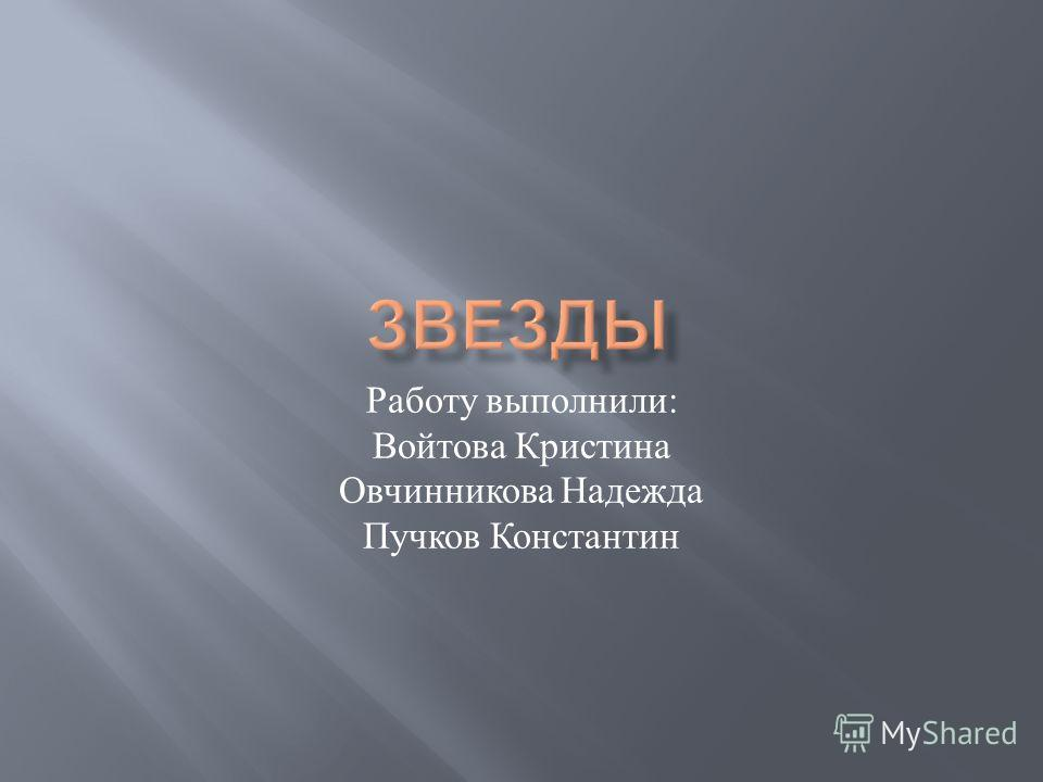 Работу выполнили : Войтова Кристина Овчинникова Надежда Пучков Константин