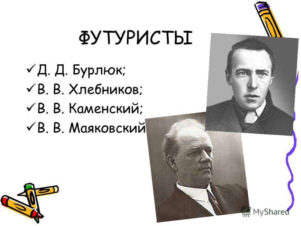 ФУТУРИСТЫ Д. Д. Бурлюк; В. В. Хлебников; В. В. Каменский; В. В. Маяковский