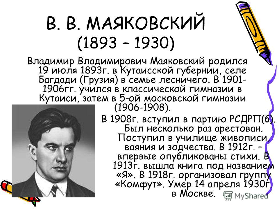 В. В. МАЯКОВСКИЙ (1893 – 1930) Владимир Владимирович Маяковский родился 19 июля 1893г. в Кутаисской губернии, селе Багдади (Грузия) в семье лесничего. В 1901- 1906гг. учился в классической гимназии в Кутаиси, затем в 5-ой московской гимназии (1906-19