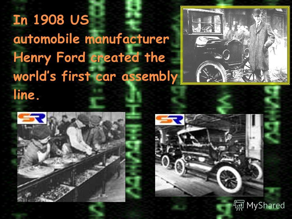 In 1908 US automobile manufacturer Henry Ford created the worlds first car assembly line.