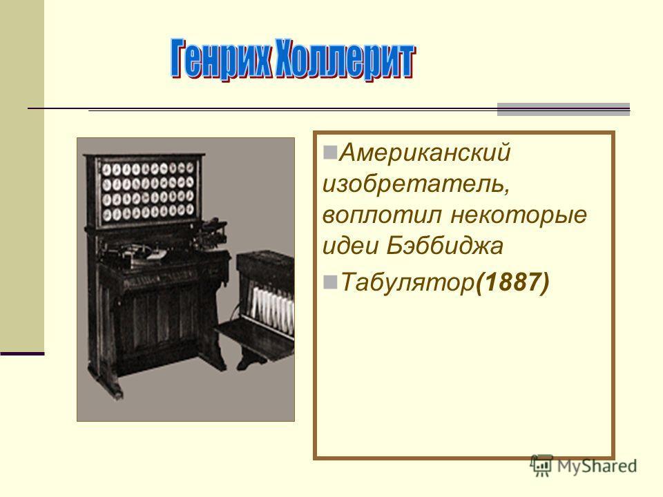 Американский изобретатель, воплотил некоторые идеи Бэббиджа Табулятор(1887)