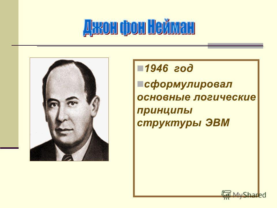 1946 год сформулировал основные логические принципы структуры ЭВМ