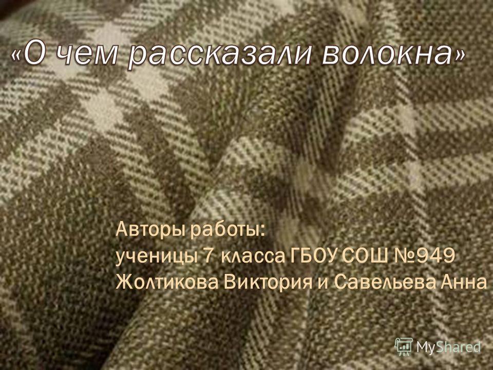 Авторы работы: ученицы 7 класса ГБОУ СОШ 949 Жолтикова Виктория и Савельева Анна