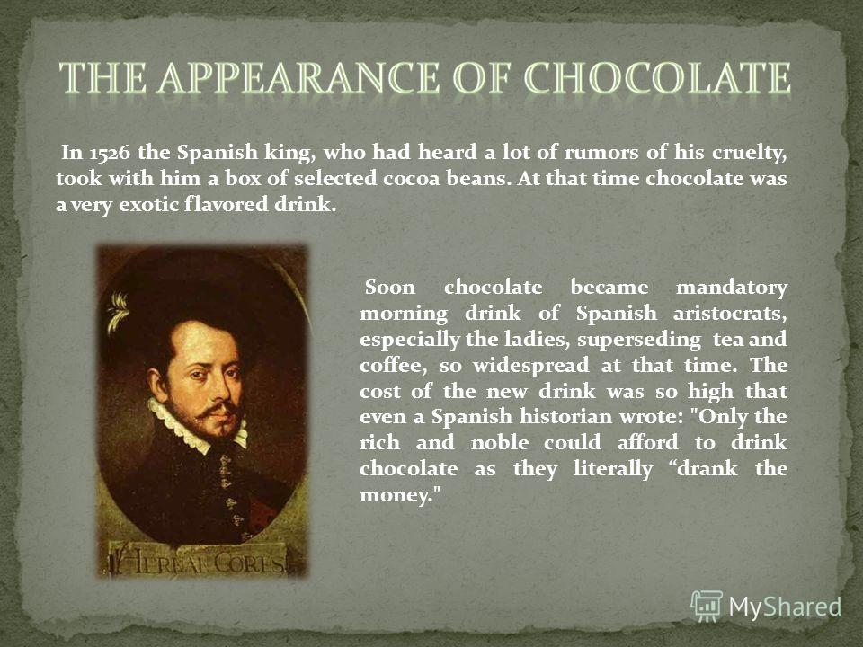 In 1526 the Spanish king, who had heard a lot of rumors of his cruelty, took with him a box of selected cocoa beans. At that time chocolate was a very exotic flavored drink. Soon chocolate became mandatory morning drink of Spanish aristocrats, especi