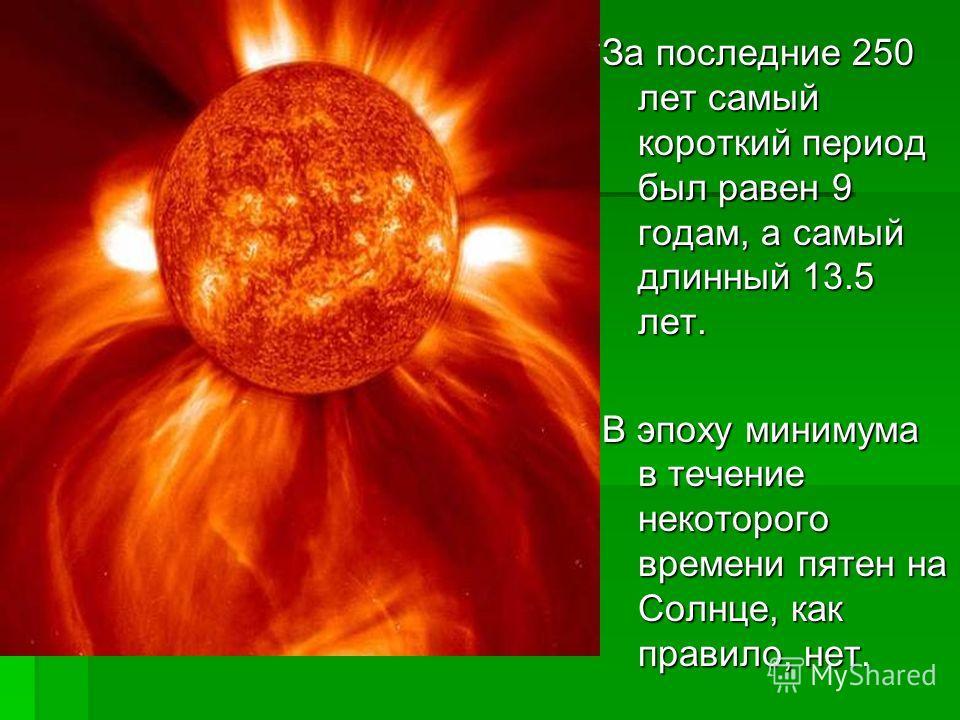За последние 250 лет самый короткий период был равен 9 годам, а самый длинный 13.5 лет. В эпоху минимума в течение некоторого времени пятен на Солнце, как правило, нет.