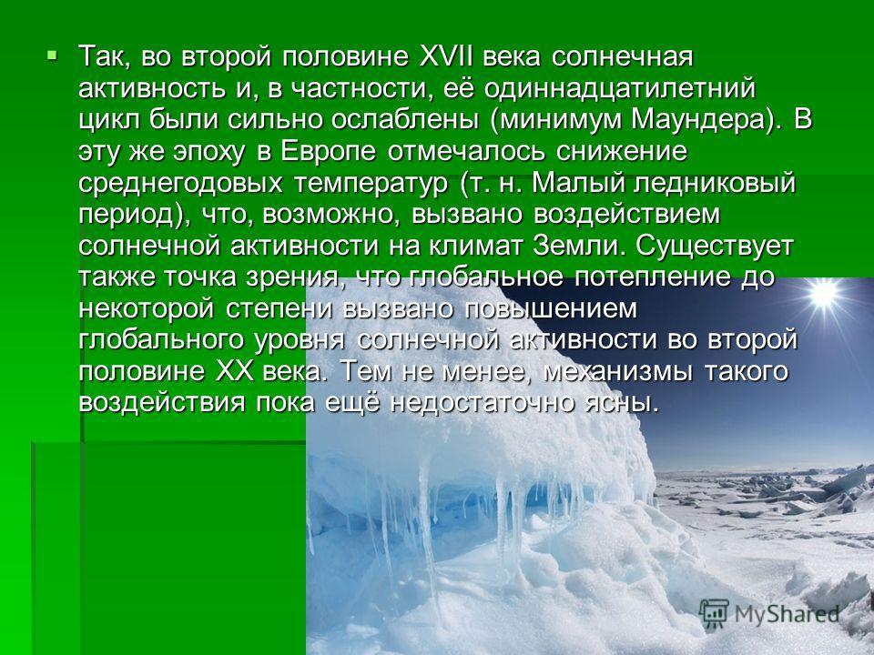 Так, во второй половине XVII века солнечная активность и, в частности, её одиннадцатилетний цикл были сильно ослаблены (минимум Маундера). В эту же эпоху в Европе отмечалось снижение среднегодовых температур (т. н. Малый ледниковый период), что, возм